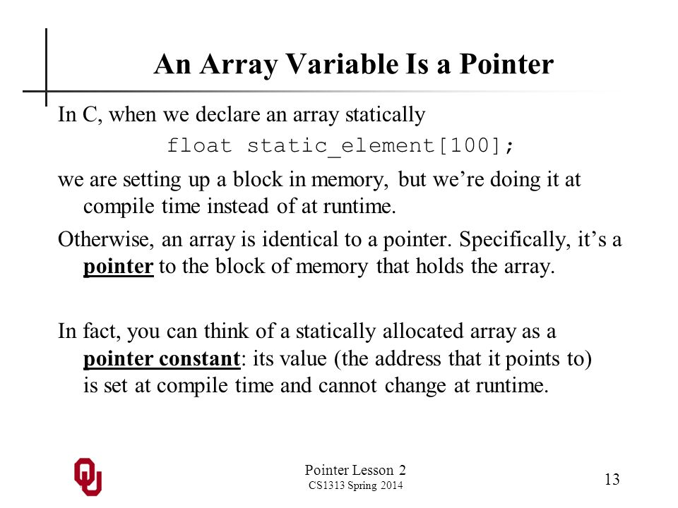 Pointer Lesson 2 CS1313 Spring 2014 13 An Array Variable Is a Pointer In C, when we declare an array statically float static_element[100]; we are sett