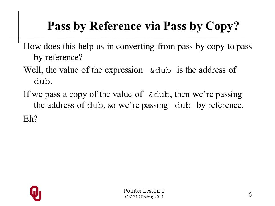 Pointer Lesson 2 CS1313 Spring 2014 6 Pass by Reference via Pass by Copy? How does this help us in converting from pass by copy to pass by reference?