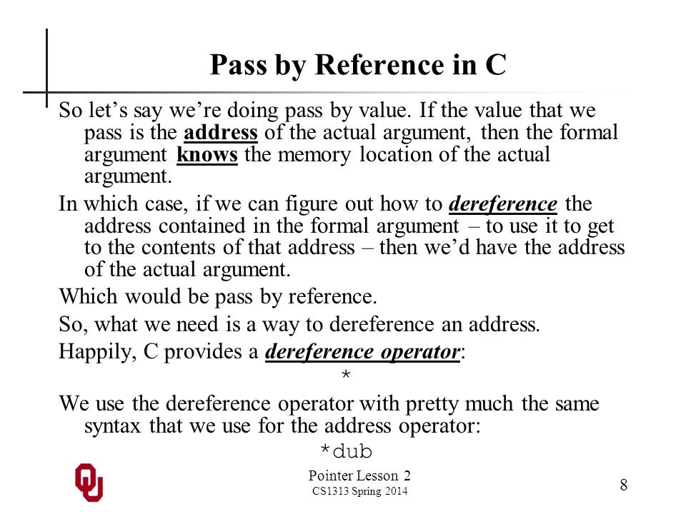 Pointer Lesson 2 CS1313 Spring 2014 8 Pass by Reference in C So lets say were doing pass by value. If the value that we pass is the address of the act