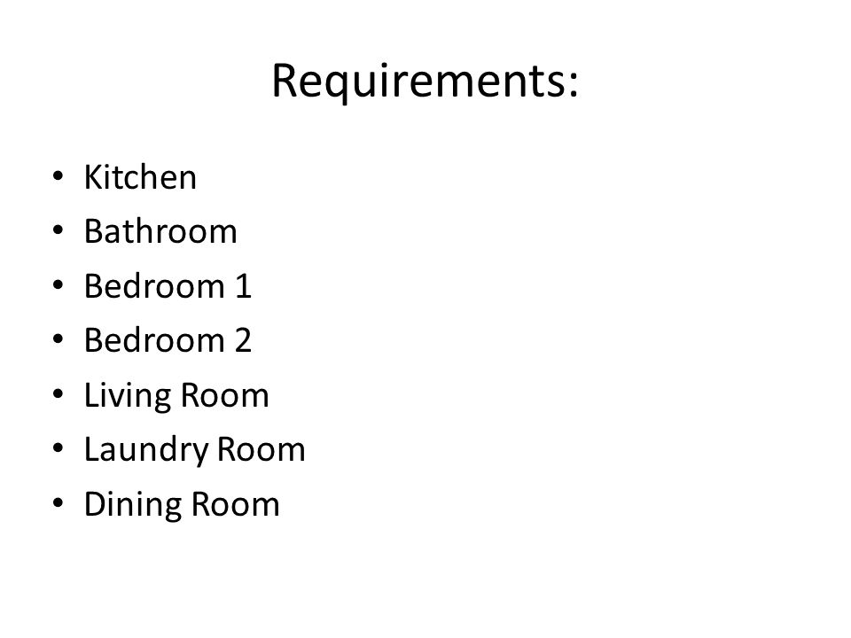 Requirements: Kitchen Bathroom Bedroom 1 Bedroom 2 Living Room Laundry Room Dining Room