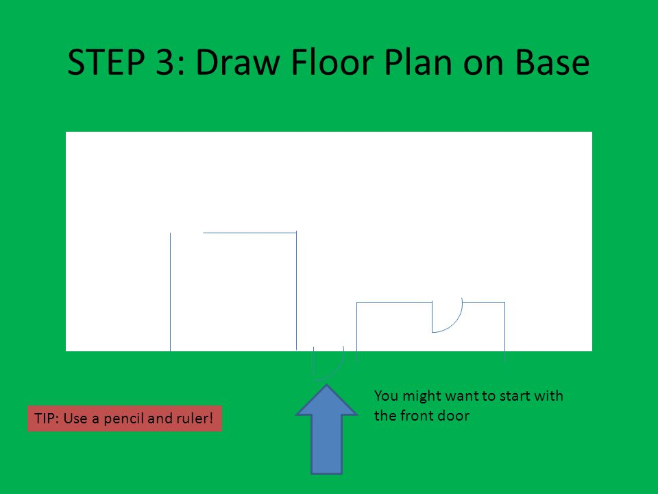 STEP 3: Draw Floor Plan on Base You might want to start with the front door TIP: Use a pencil and ruler!
