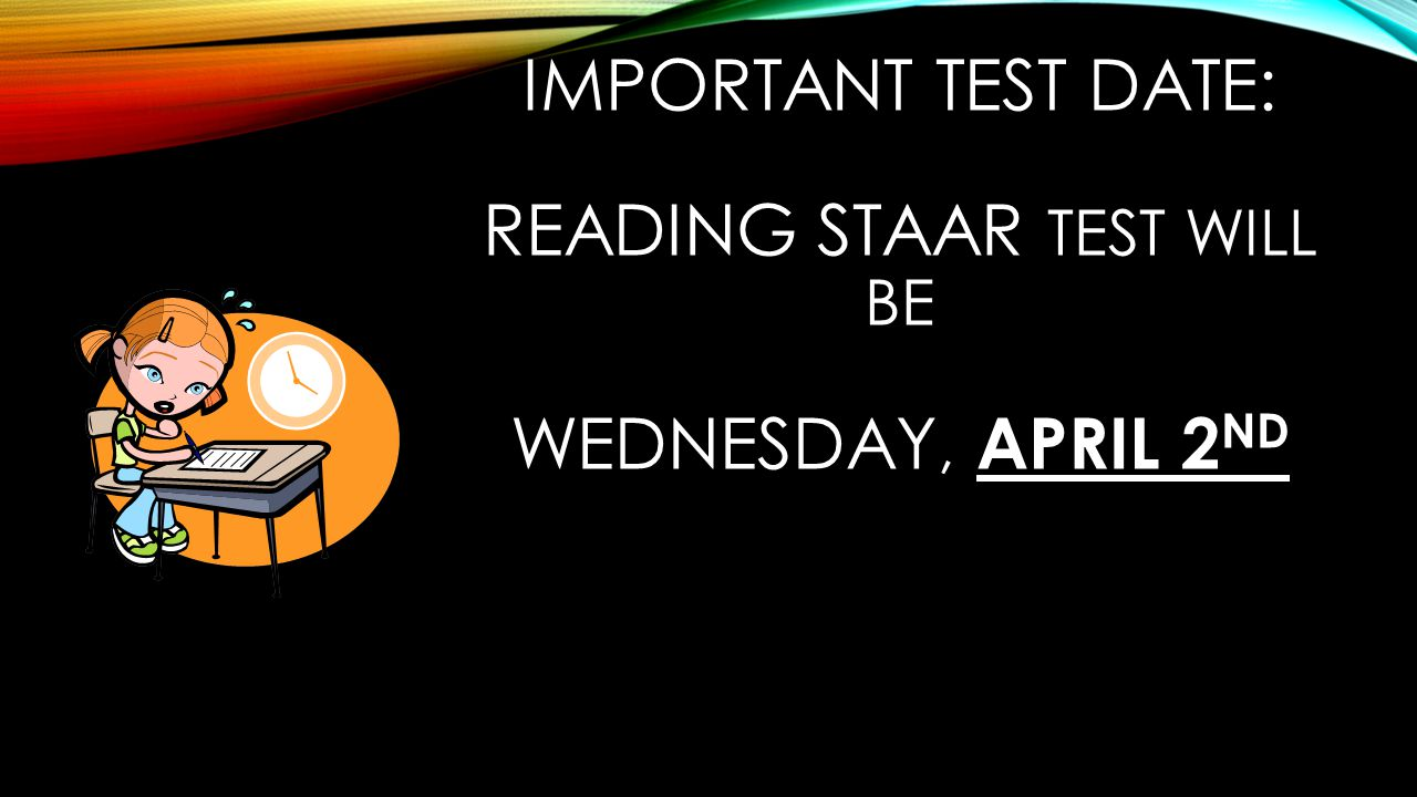 IMPORTANT TEST DATE: READING STAAR TEST WILL BE WEDNESDAY, APRIL 2 ND