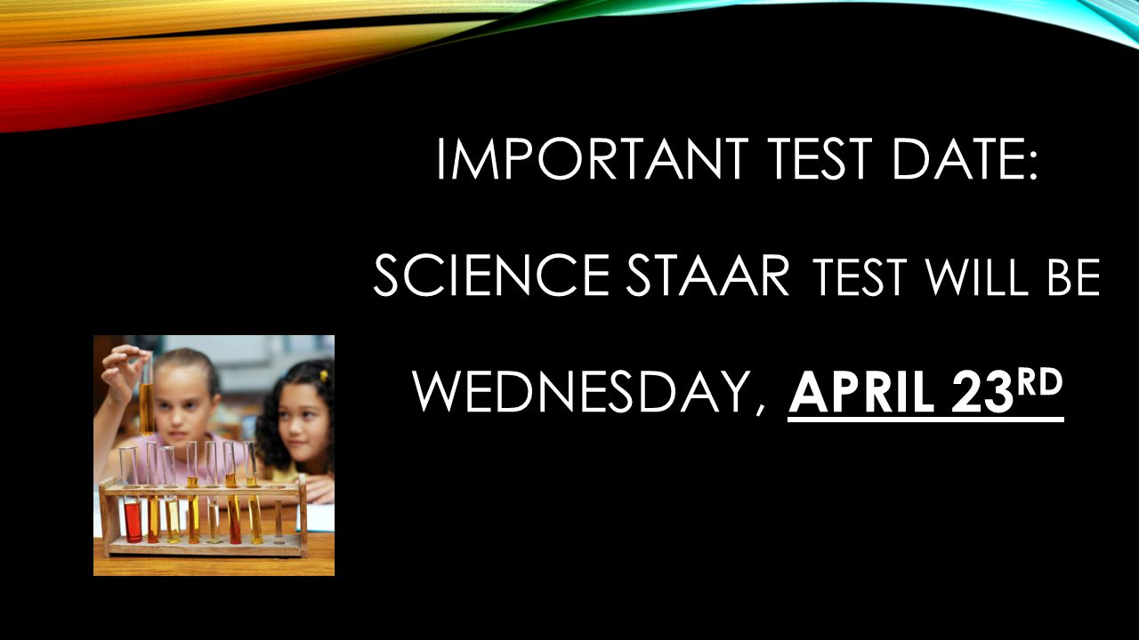 IMPORTANT TEST DATE : SCIENCE STAAR TEST WILL BE WEDNESDAY, APRIL 23 RD
