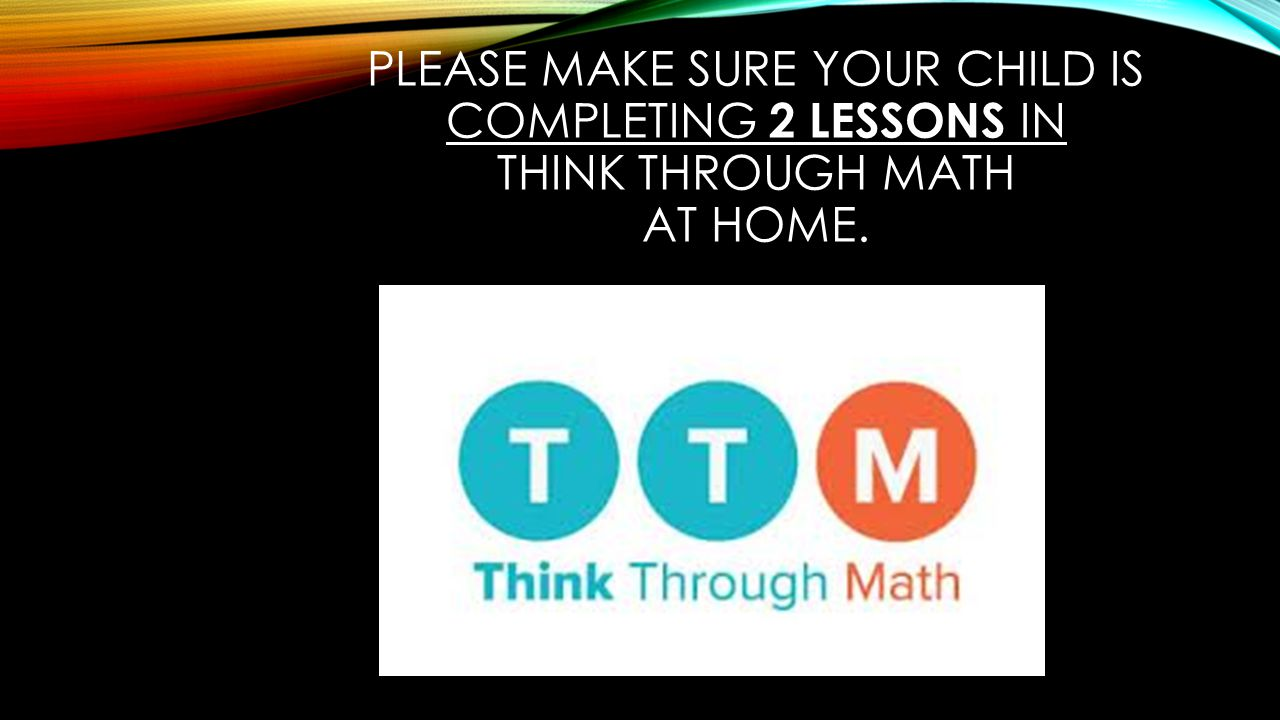 PLEASE MAKE SURE YOUR CHILD IS COMPLETING 2 LESSONS IN THINK THROUGH MATH AT HOME.