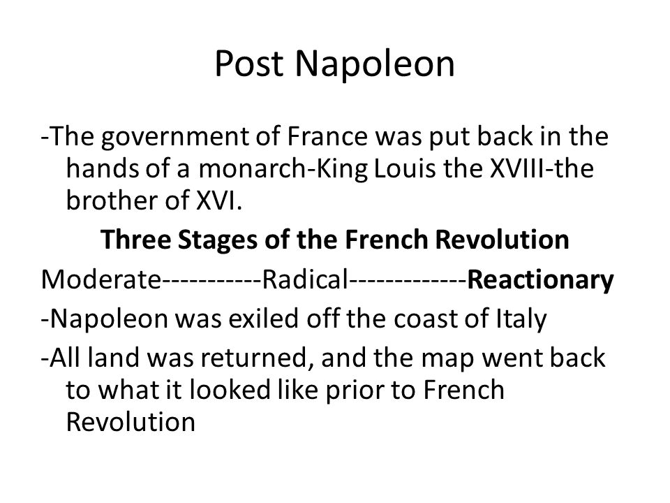 Post Napoleon -The government of France was put back in the hands of a monarch-King Louis the XVIII-the brother of XVI. Three Stages of the French Rev