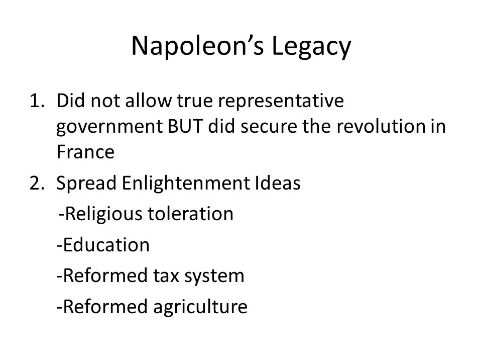 Napoleons Legacy 1.Did not allow true representative government BUT did secure the revolution in France 2.Spread Enlightenment Ideas -Religious toleration -Education -Reformed tax system -Reformed agriculture
