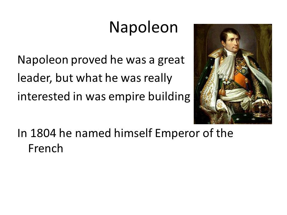 Napoleon Napoleon proved he was a great leader, but what he was really interested in was empire building In 1804 he named himself Emperor of the French