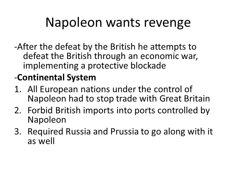 Napoleon wants revenge -After the defeat by the British he attempts to defeat the British through an economic war, implementing a protective blockade -Continental System 1.All European nations under the control of Napoleon had to stop trade with Great Britain 2.Forbid British imports into ports controlled by Napoleon 3.Required Russia and Prussia to go along with it as well