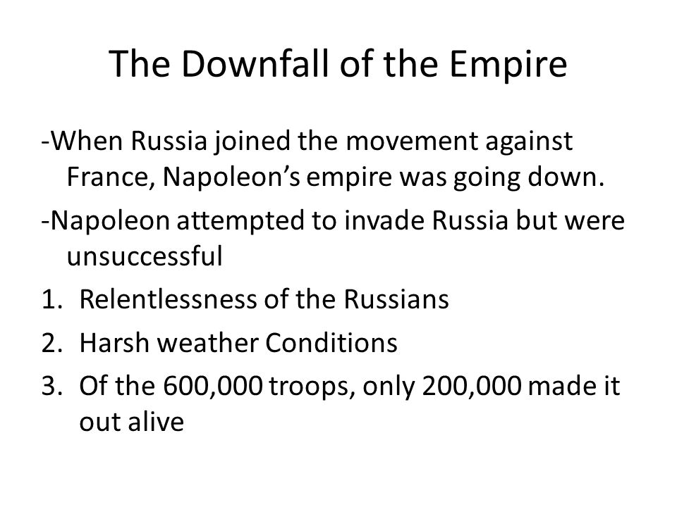 The Downfall of the Empire -When Russia joined the movement against France, Napoleons empire was going down. -Napoleon attempted to invade Russia but