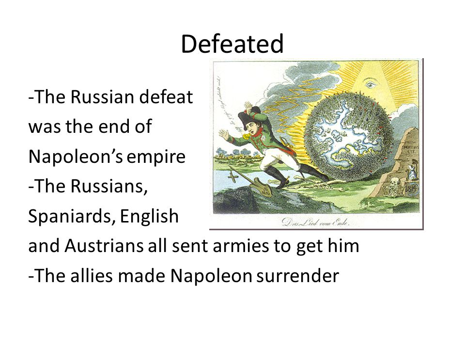 Defeated -The Russian defeat was the end of Napoleons empire -The Russians, Spaniards, English and Austrians all sent armies to get him -The allies made Napoleon surrender