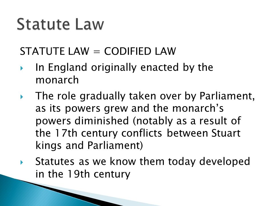 STATUTE LAW = CODIFIED LAW In England originally enacted by the monarch The role gradually taken over by Parliament, as its powers grew and the monarchs powers diminished (notably as a result of the 17th century conflicts between Stuart kings and Parliament) Statutes as we know them today developed in the 19th century