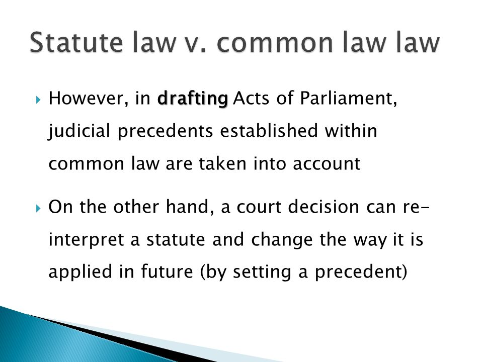 drafting However, in drafting Acts of Parliament, judicial precedents established within common law are taken into account On the other hand, a court decision can re- interpret a statute and change the way it is applied in future (by setting a precedent)