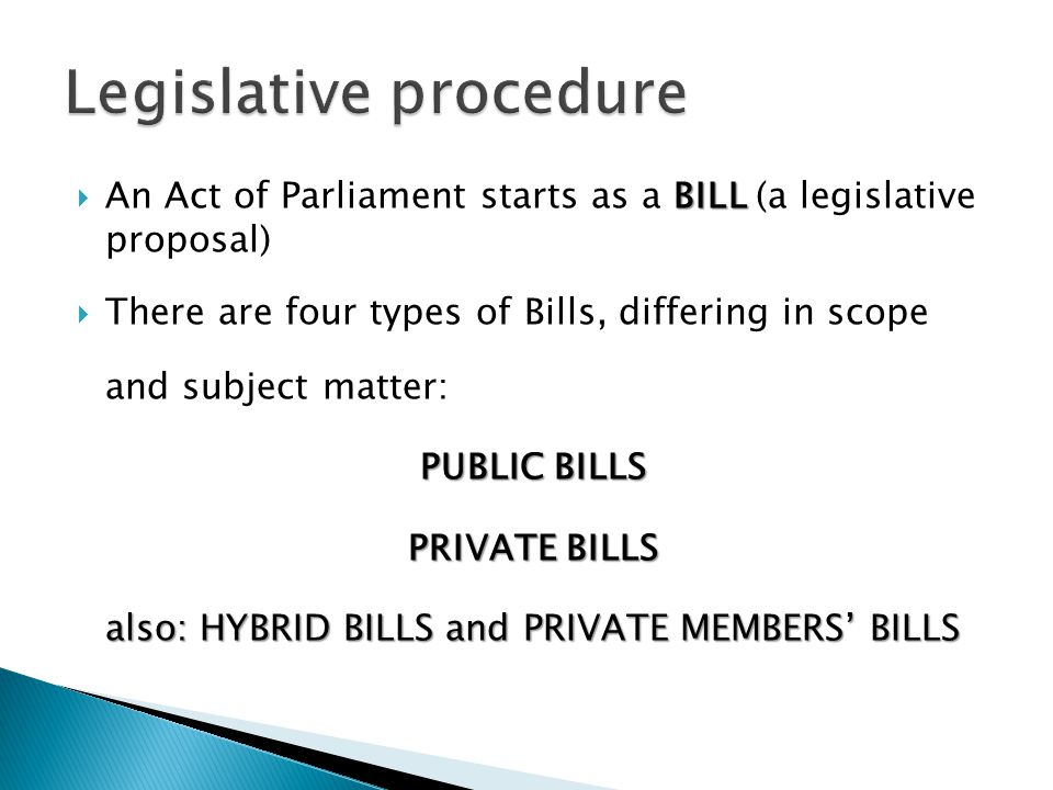 BILL An Act of Parliament starts as a BILL (a legislative proposal) There are four types of Bills, differing in scope and subject matter: PUBLIC BILLS PRIVATE BILLS also: HYBRID BILLS and PRIVATE MEMBERS BILLS