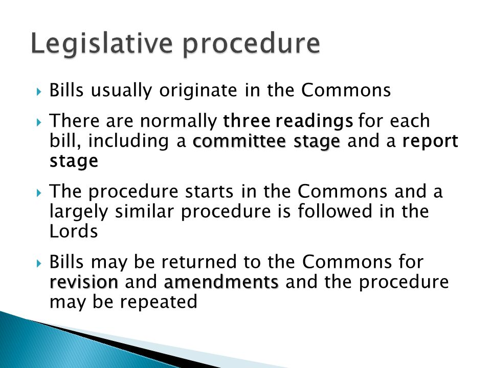 Bills usually originate in the Commons committee stage There are normally three readings for each bill, including a committee stage and a report stage The procedure starts in the Commons and a largely similar procedure is followed in the Lords revisionamendments Bills may be returned to the Commons for revision and amendments and the procedure may be repeated