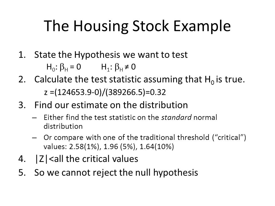 The Housing Stock Example 1.State the Hypothesis we want to test H 0 : H = 0 H 1 : H 0 2.Calculate the test statistic assuming that H 0 is true.