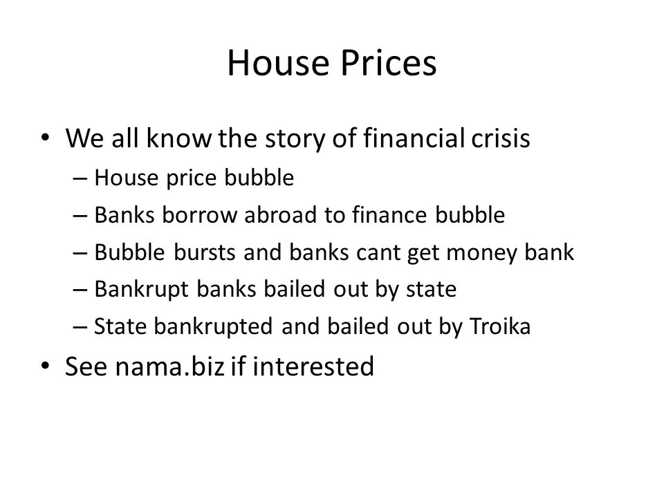 House Prices We all know the story of financial crisis – House price bubble – Banks borrow abroad to finance bubble – Bubble bursts and banks cant get money bank – Bankrupt banks bailed out by state – State bankrupted and bailed out by Troika See nama.biz if interested