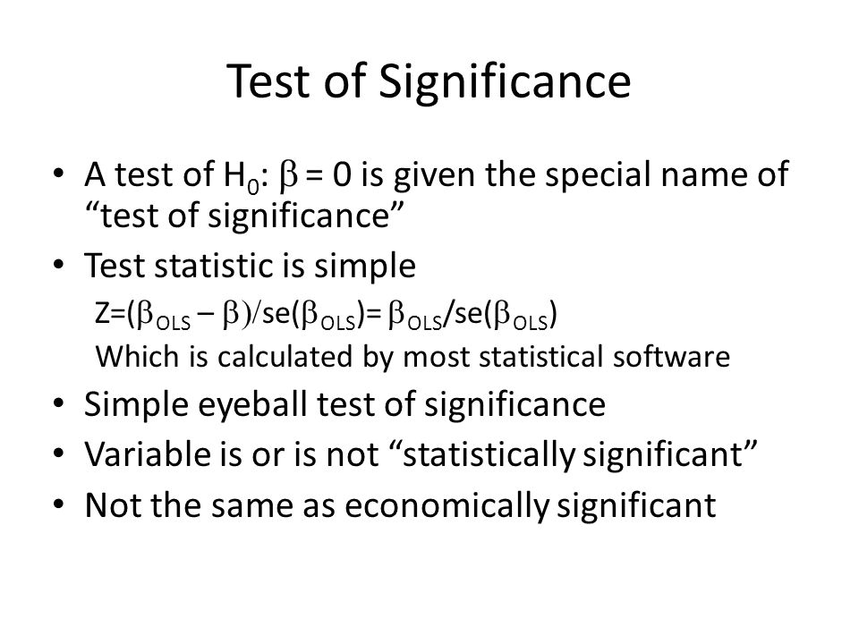 Test of Significance A test of H 0 : = 0 is given the special name of test of significance Test statistic is simple Z=( OLS – se( OLS )= OLS /se( OLS ) Which is calculated by most statistical software Simple eyeball test of significance Variable is or is not statistically significant Not the same as economically significant