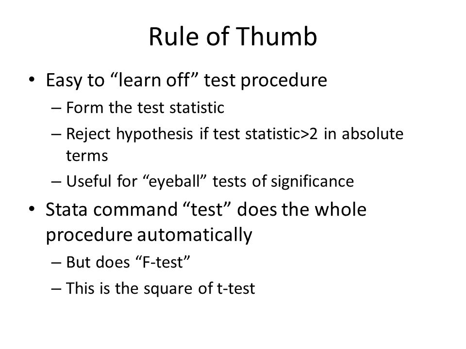 Rule of Thumb Easy to learn off test procedure – Form the test statistic – Reject hypothesis if test statistic>2 in absolute terms – Useful for eyeball tests of significance Stata command test does the whole procedure automatically – But does F-test – This is the square of t-test