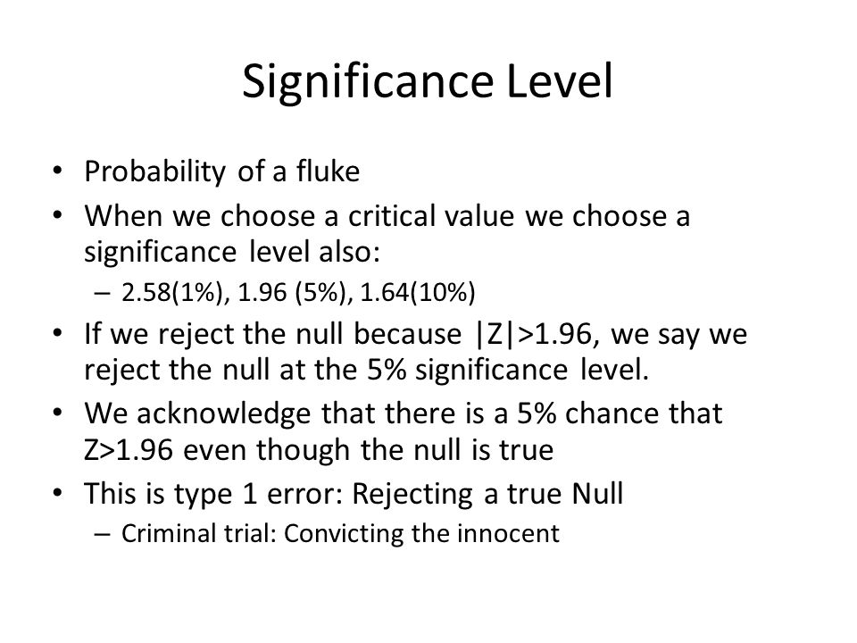 Significance Level Probability of a fluke When we choose a critical value we choose a significance level also: – 2.58(1%), 1.96 (5%), 1.64(10%) If we reject the null because |Z|>1.96, we say we reject the null at the 5% significance level.