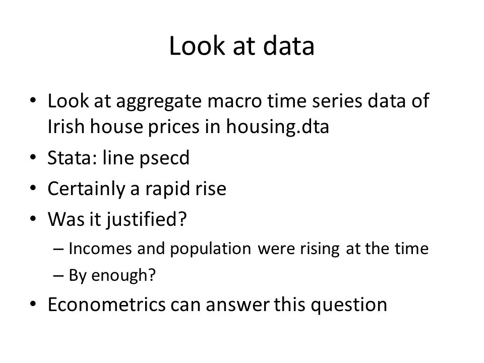 Look at data Look at aggregate macro time series data of Irish house prices in housing.dta Stata: line psecd Certainly a rapid rise Was it justified.