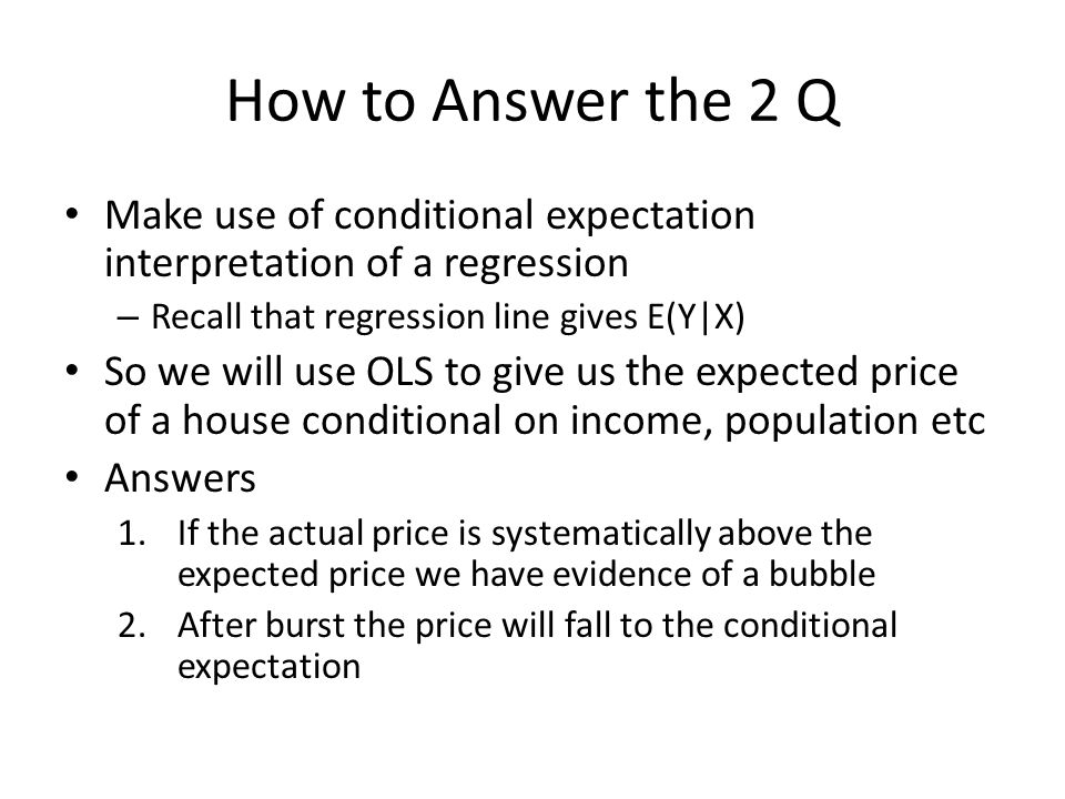 How to Answer the 2 Q Make use of conditional expectation interpretation of a regression – Recall that regression line gives E(Y|X) So we will use OLS to give us the expected price of a house conditional on income, population etc Answers 1.If the actual price is systematically above the expected price we have evidence of a bubble 2.After burst the price will fall to the conditional expectation