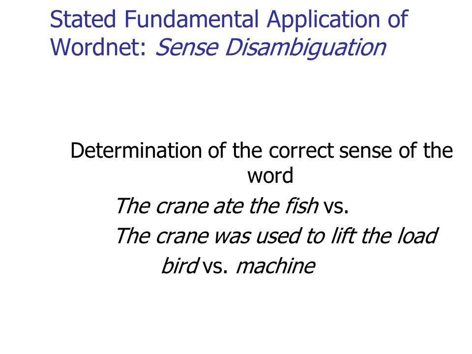 Stated Fundamental Application of Wordnet: Sense Disambiguation Determination of the correct sense of the word The crane ate the fish vs. The crane wa