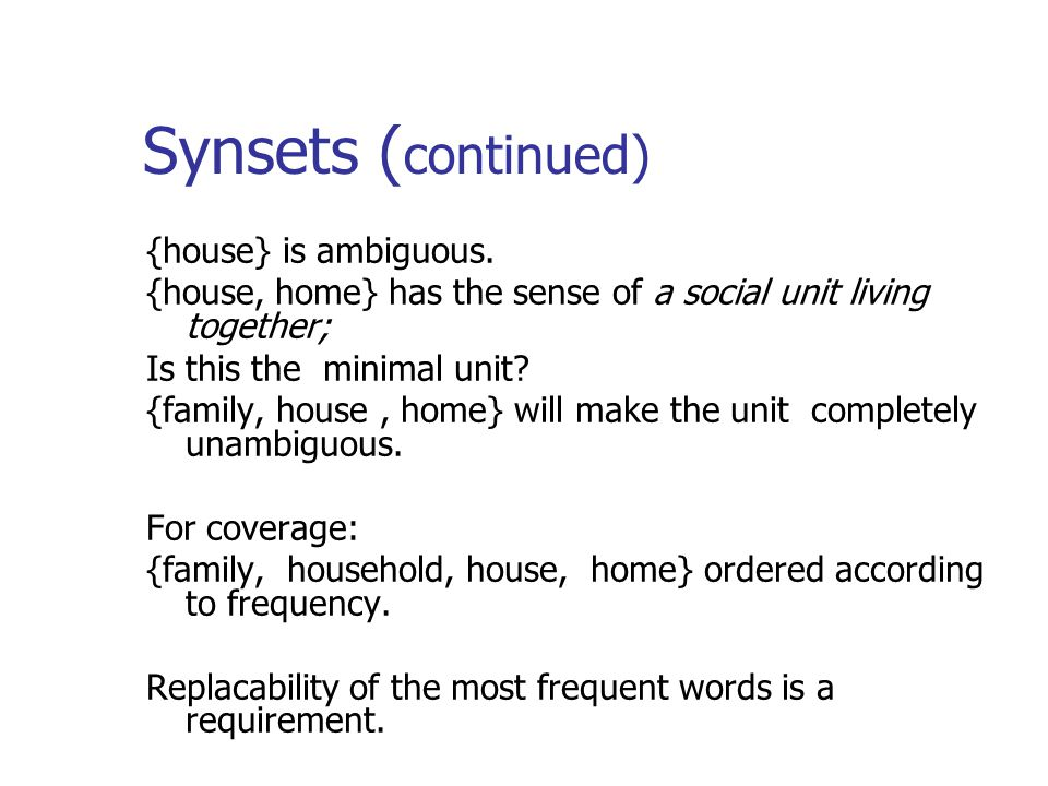 Synsets ( continued) {house} is ambiguous. {house, home} has the sense of a social unit living together; Is this the minimal unit? {family, house, hom