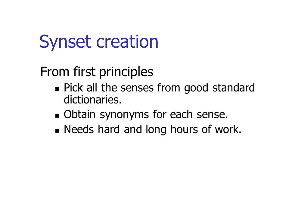 Synset creation From first principles Pick all the senses from good standard dictionaries.