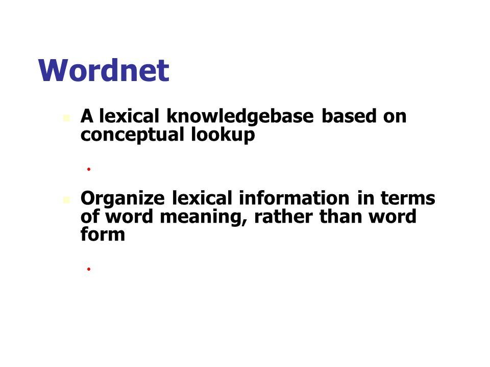 Wordnet A lexical knowledgebase based on conceptual lookup Organizing concepts in a semantic network. Organize lexical information in terms of word me