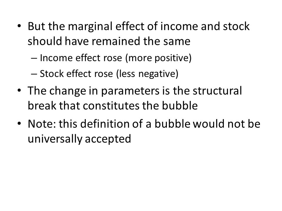 But the marginal effect of income and stock should have remained the same – Income effect rose (more positive) – Stock effect rose (less negative) The change in parameters is the structural break that constitutes the bubble Note: this definition of a bubble would not be universally accepted