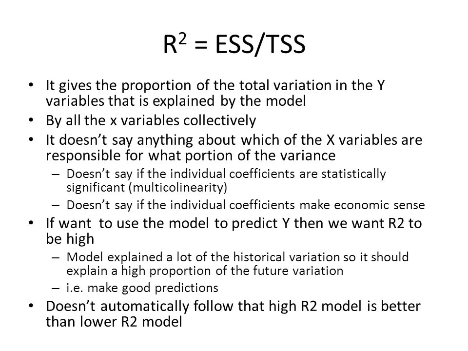 R 2 = ESS/TSS It gives the proportion of the total variation in the Y variables that is explained by the model By all the x variables collectively It doesnt say anything about which of the X variables are responsible for what portion of the variance – Doesnt say if the individual coefficients are statistically significant (multicolinearity) – Doesnt say if the individual coefficients make economic sense If want to use the model to predict Y then we want R2 to be high – Model explained a lot of the historical variation so it should explain a high proportion of the future variation – i.e.