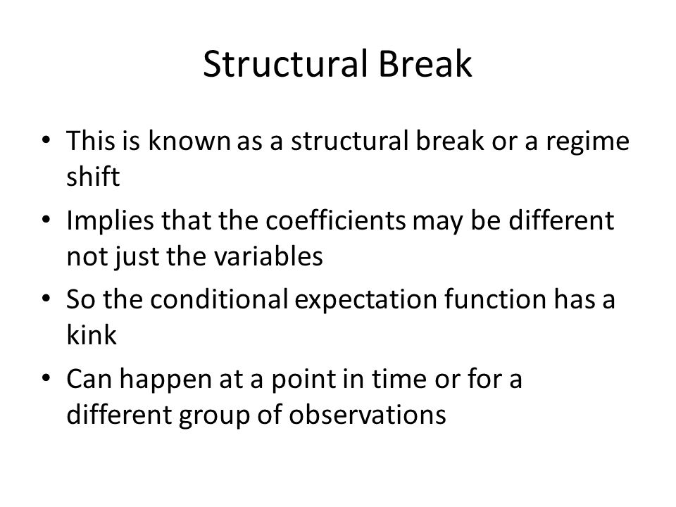 Structural Break This is known as a structural break or a regime shift Implies that the coefficients may be different not just the variables So the conditional expectation function has a kink Can happen at a point in time or for a different group of observations