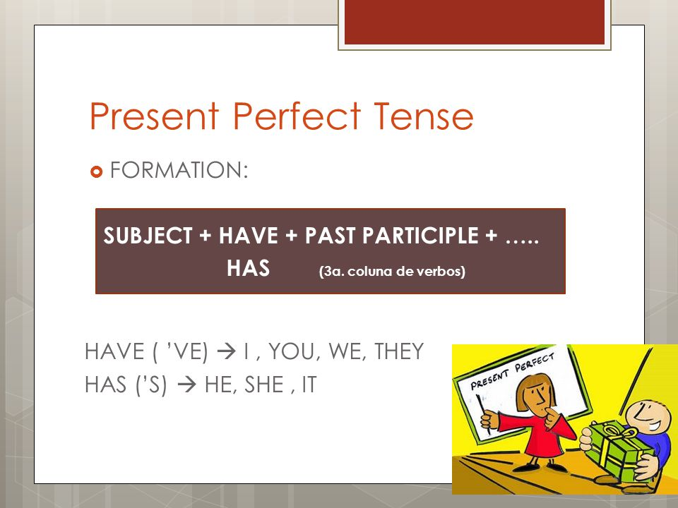 Present Perfect Tense FORMATION: SUBJECT + HAVE + PAST PARTICIPLE + …..