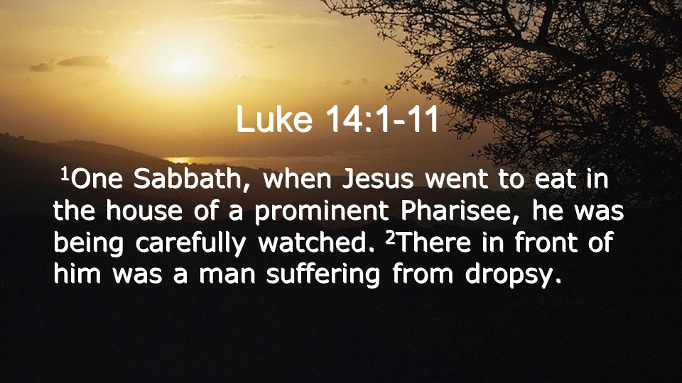Luke 14:1-11 1 One Sabbath, when Jesus went to eat in the house of a prominent Pharisee, he was being carefully watched.