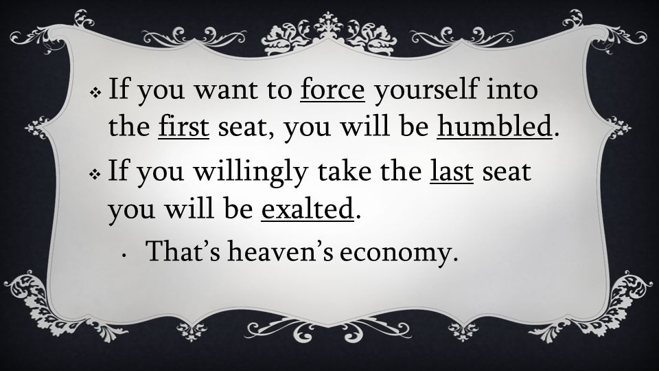 If you want to force yourself into the first seat, you will be humbled. If you willingly take the last seat you will be exalted. Thats heavens economy
