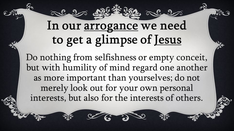 In our arrogance we need to get a glimpse of Jesus Do nothing from selfishness or empty conceit, but with humility of mind regard one another as more important than yourselves; do not merely look out for your own personal interests, but also for the interests of others.