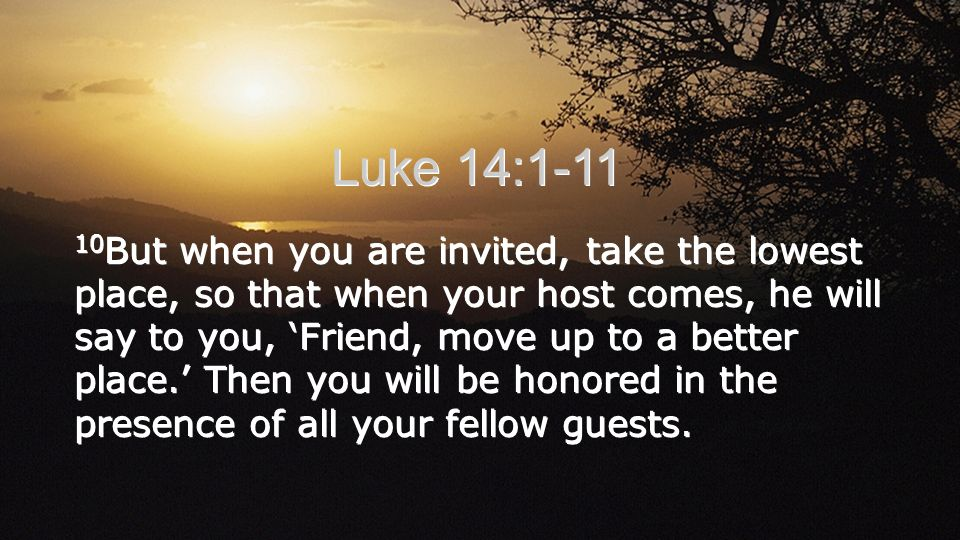 10 But when you are invited, take the lowest place, so that when your host comes, he will say to you, Friend, move up to a better place.