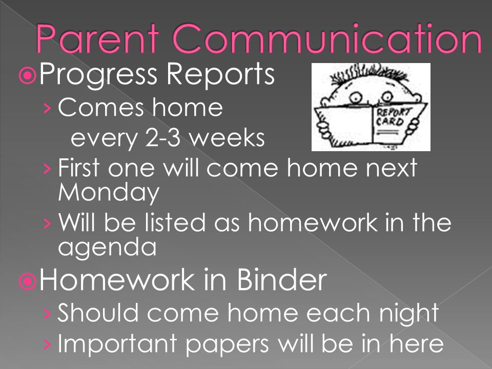 Progress Reports Comes home every 2-3 weeks First one will come home next Monday Will be listed as homework in the agenda Homework in Binder Should come home each night Important papers will be in here