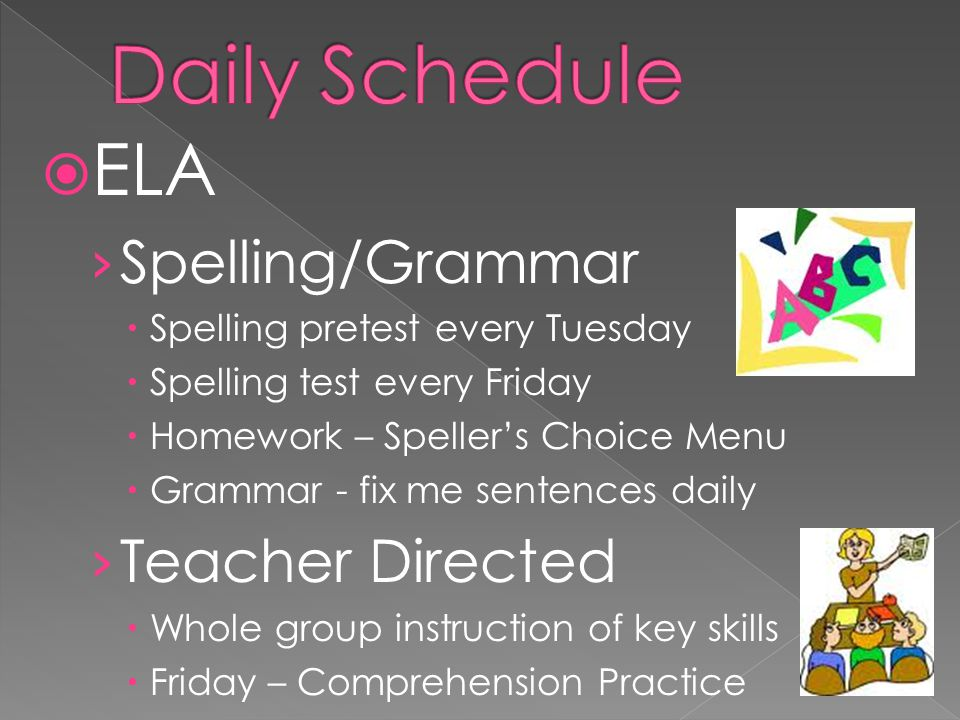 ELA Spelling/Grammar Spelling pretest every Tuesday Spelling test every Friday Homework – Spellers Choice Menu Grammar - fix me sentences daily Teacher Directed Whole group instruction of key skills Friday – Comprehension Practice