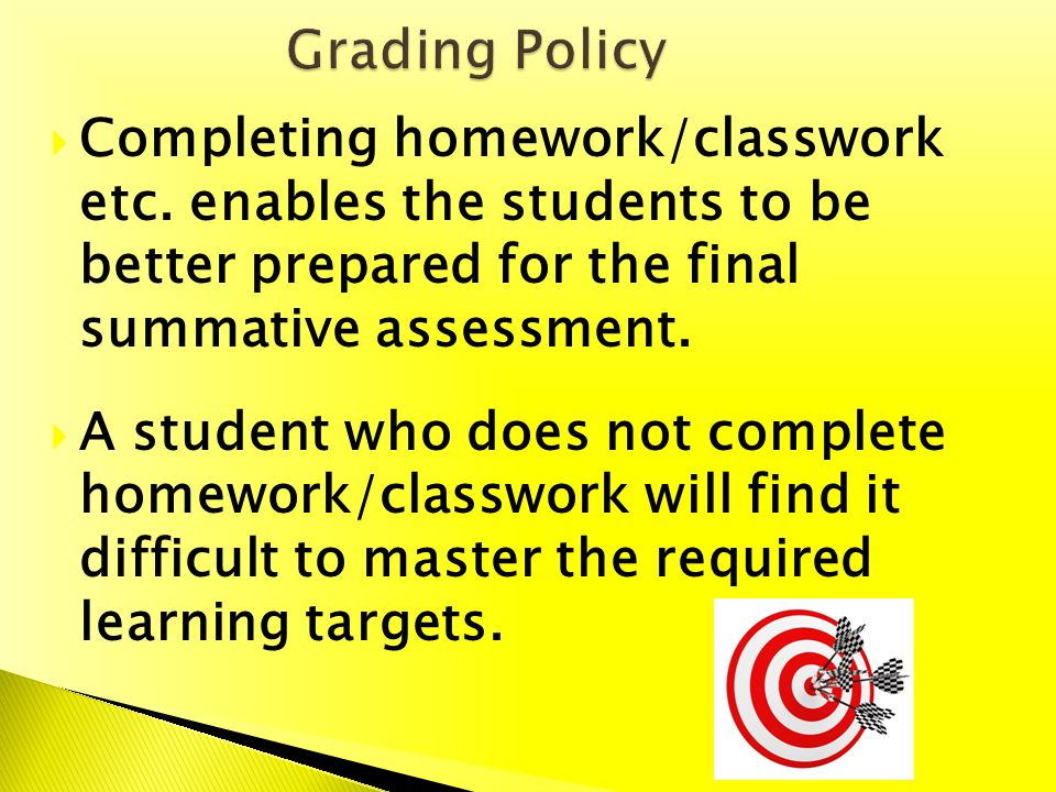 Completing homework/classwork etc. enables the students to be better prepared for the final summative assessment. A student who does not complete home