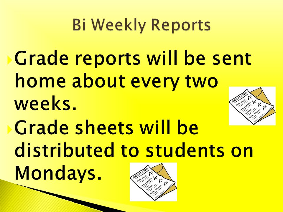 Grade reports will be sent home about every two weeks. Grade sheets will be distributed to students on Mondays.