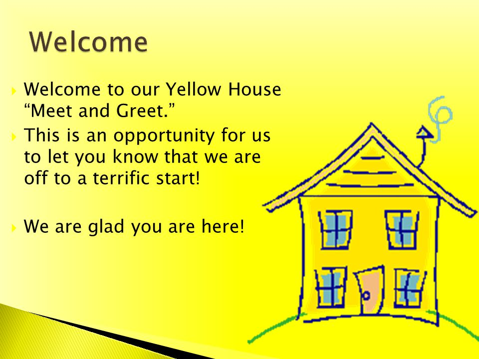 Welcome to our Yellow House Meet and Greet. This is an opportunity for us to let you know that we are off to a terrific start! We are glad you are her
