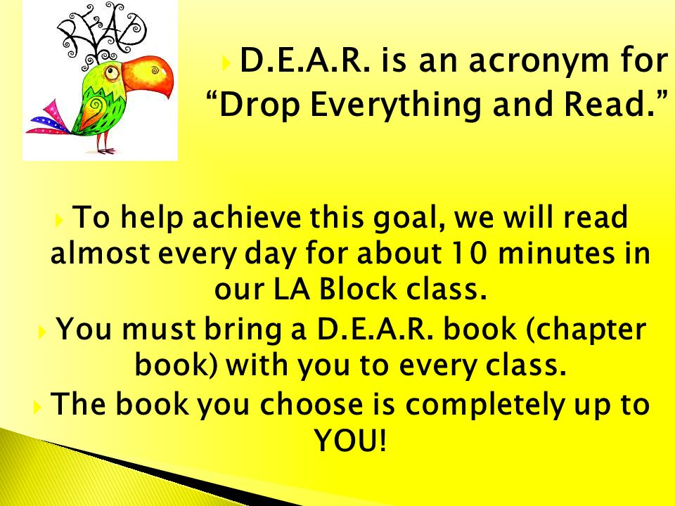 D.E.A.R. is an acronym for Drop Everything and Read. To help achieve this goal, we will read almost every day for about 10 minutes in our LA Block cla