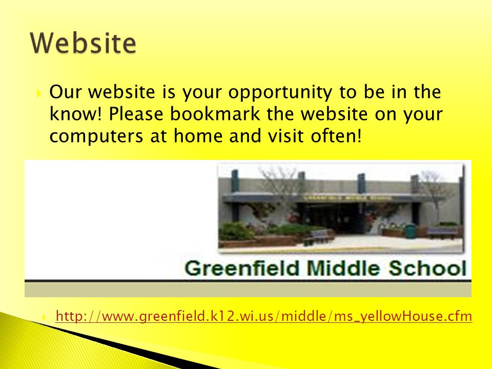 Our website is your opportunity to be in the know! Please bookmark the website on your computers at home and visit often! http://www.greenfield.k12.wi