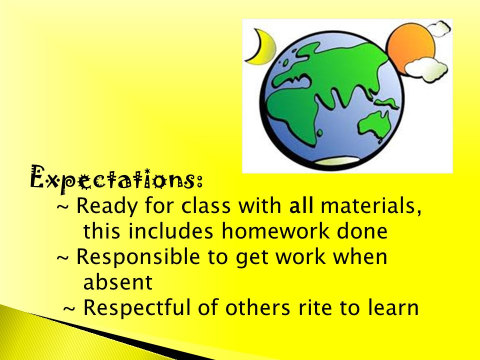 Expectations: ~ Ready for class with all materials, this includes homework done ~ Responsible to get work when absent ~ Respectful of others rite to l