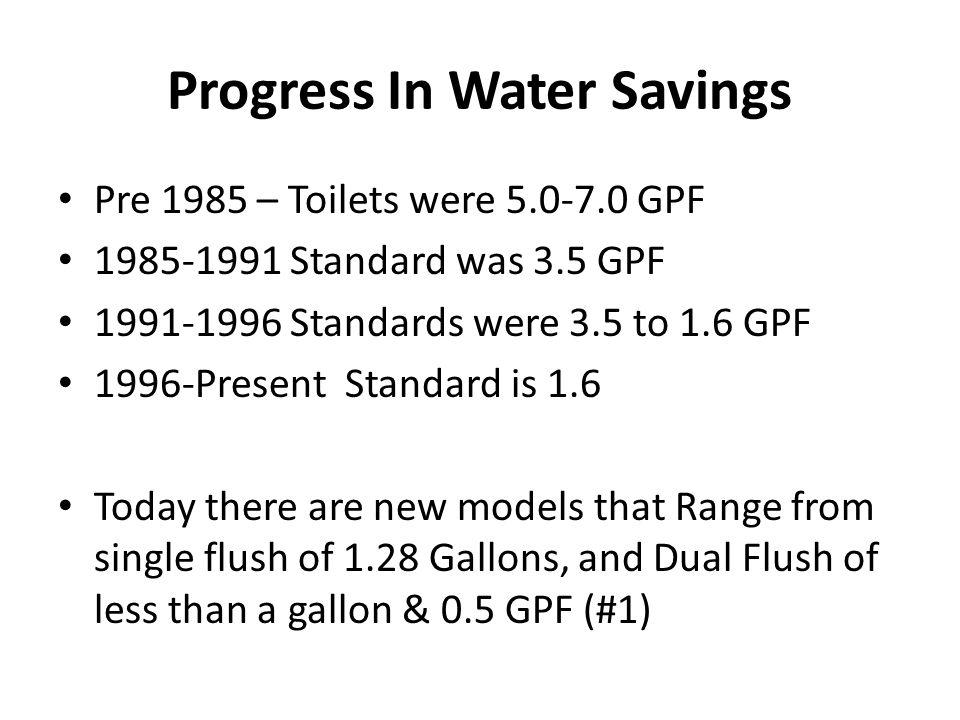 Progress In Water Savings Pre 1985 – Toilets were 5.0-7.0 GPF 1985-1991 Standard was 3.5 GPF 1991-1996 Standards were 3.5 to 1.6 GPF 1996-Present Standard is 1.6 Today there are new models that Range from single flush of 1.28 Gallons, and Dual Flush of less than a gallon & 0.5 GPF (#1)