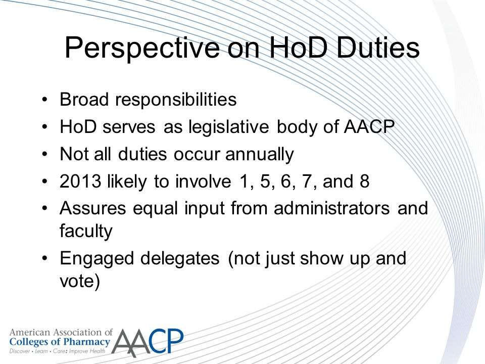Perspective on HoD Duties Broad responsibilities HoD serves as legislative body of AACP Not all duties occur annually 2013 likely to involve 1, 5, 6, 7, and 8 Assures equal input from administrators and faculty Engaged delegates (not just show up and vote)