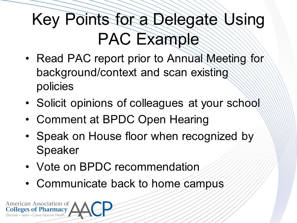 Key Points for a Delegate Using PAC Example Read PAC report prior to Annual Meeting for background/context and scan existing policies Solicit opinions of colleagues at your school Comment at BPDC Open Hearing Speak on House floor when recognized by Speaker Vote on BPDC recommendation Communicate back to home campus