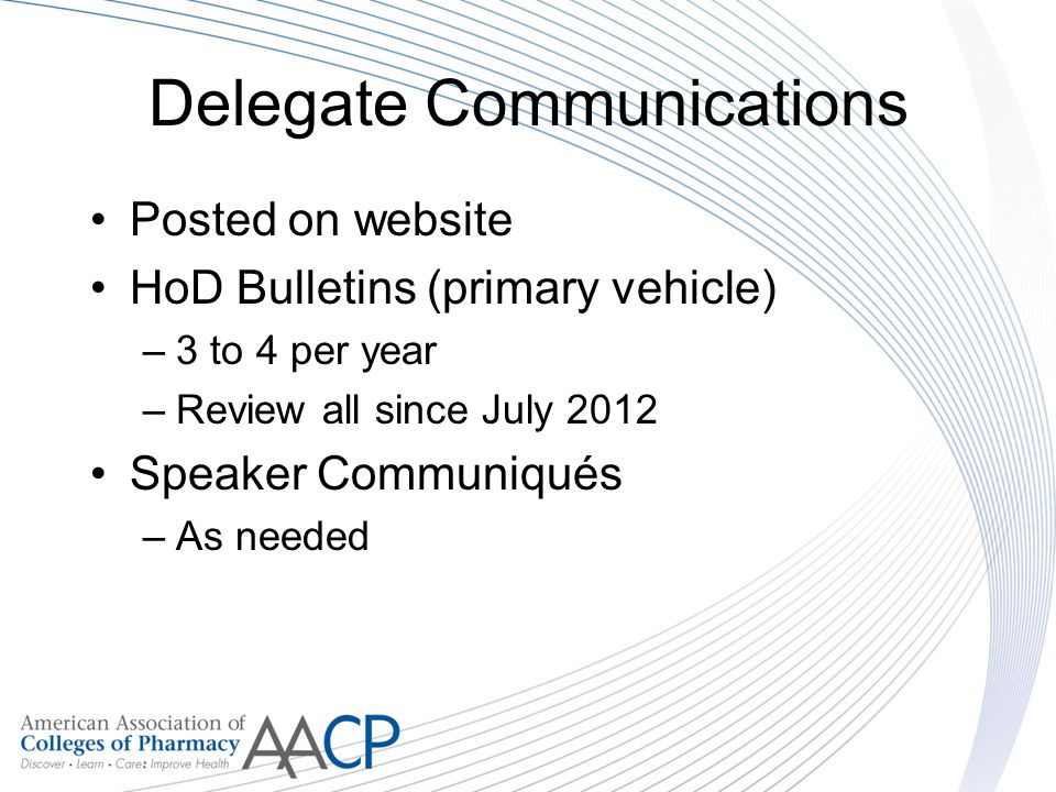 Delegate Communications Posted on website HoD Bulletins (primary vehicle) –3 to 4 per year –Review all since July 2012 Speaker Communiqués –As needed