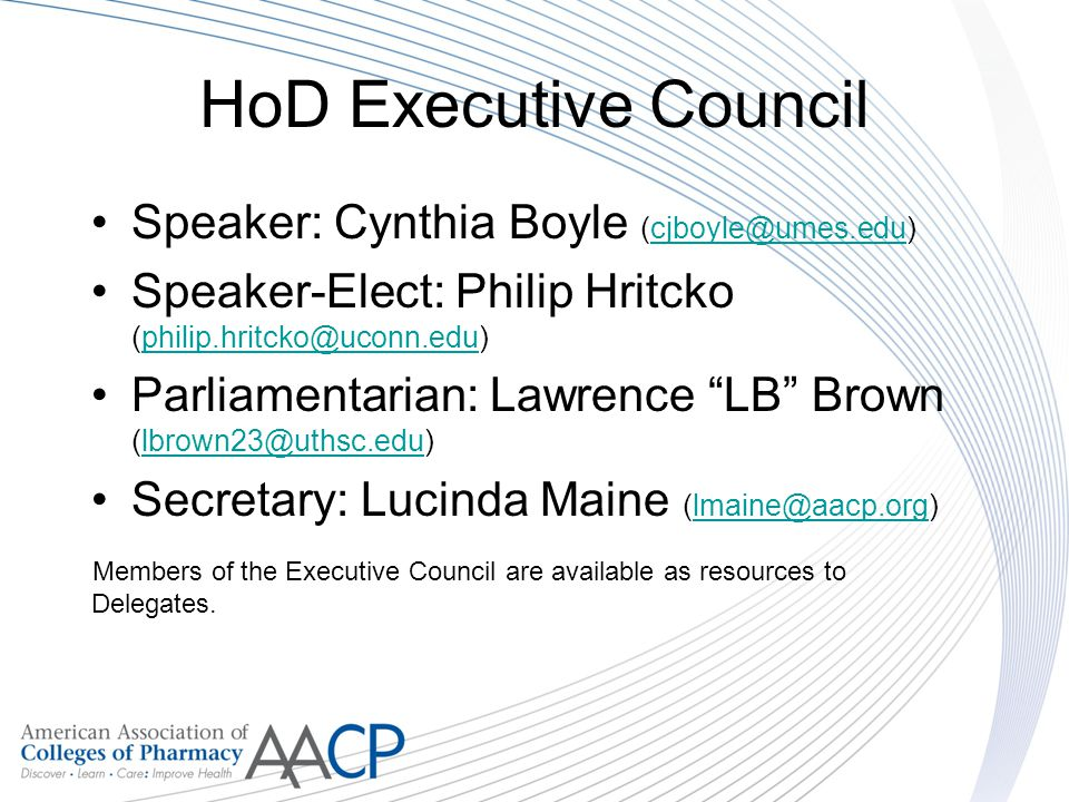 HoD Executive Council Speaker: Cynthia Boyle (cjboyle@umes.edu)cjboyle@umes.edu Speaker-Elect: Philip Hritcko (philip.hritcko@uconn.edu)philip.hritcko@uconn.edu Parliamentarian: Lawrence LB Brown (lbrown23@uthsc.edu)lbrown23@uthsc.edu Secretary: Lucinda Maine (lmaine@aacp.org)lmaine@aacp.org Members of the Executive Council are available as resources to Delegates.